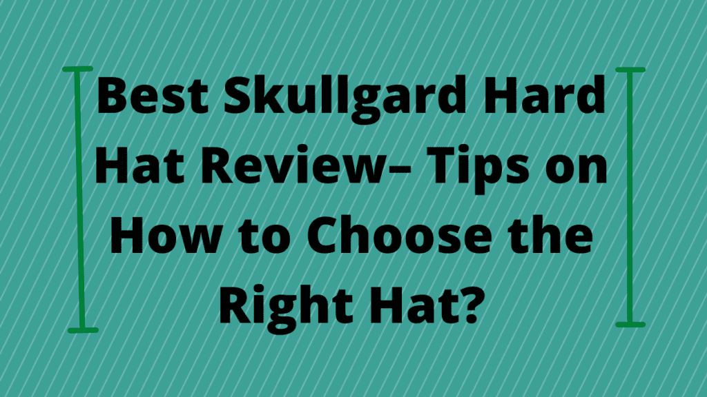 Best Skullgard Hard Hat Review– Tips on How to Choose the Right Hat