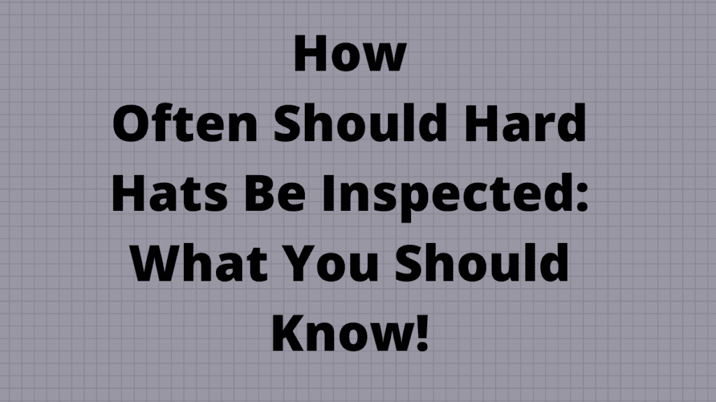 How Often Should Hard Hats Be Inspected_ What You Should Know!